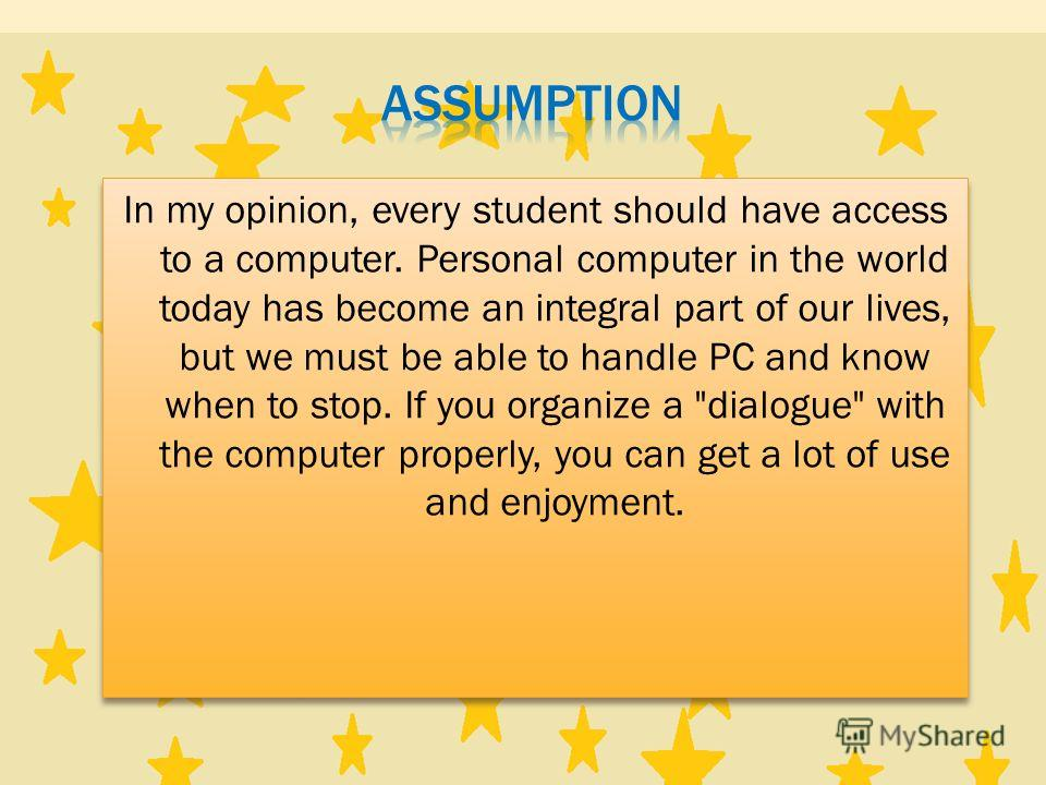 In my opinion, every student should have access to a computer. Personal computer in the world today has become an integral part of our lives, but we must be able to handle PC and know when to stop. If you organize a