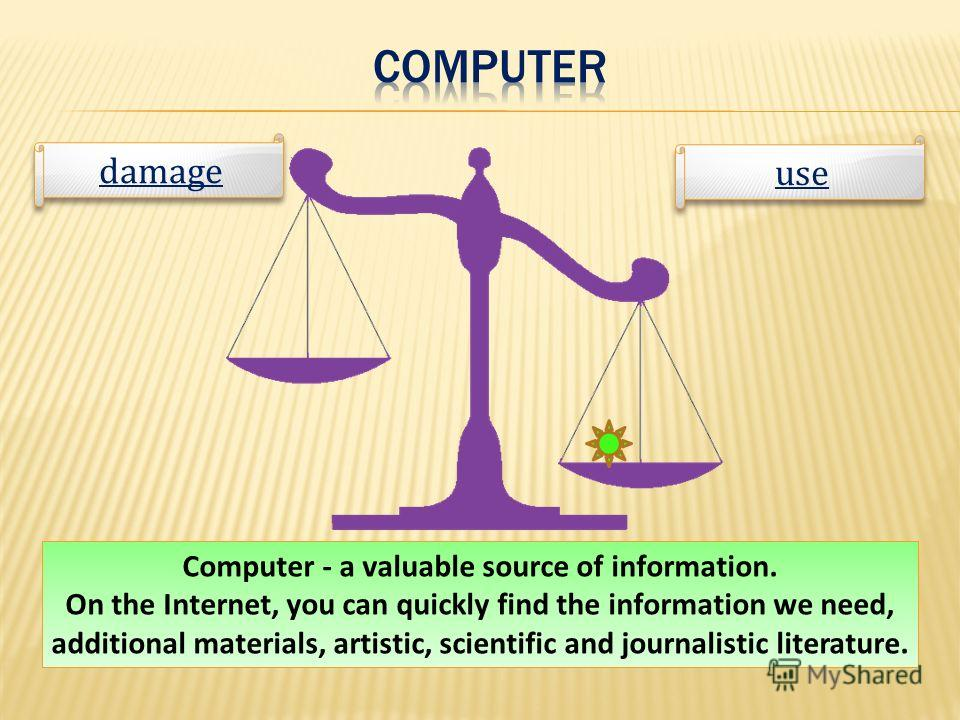 Computer - a valuable source of information. On the Internet, you can quickly find the information we need, additional materials, artistic, scientific and journalistic literature. use damage