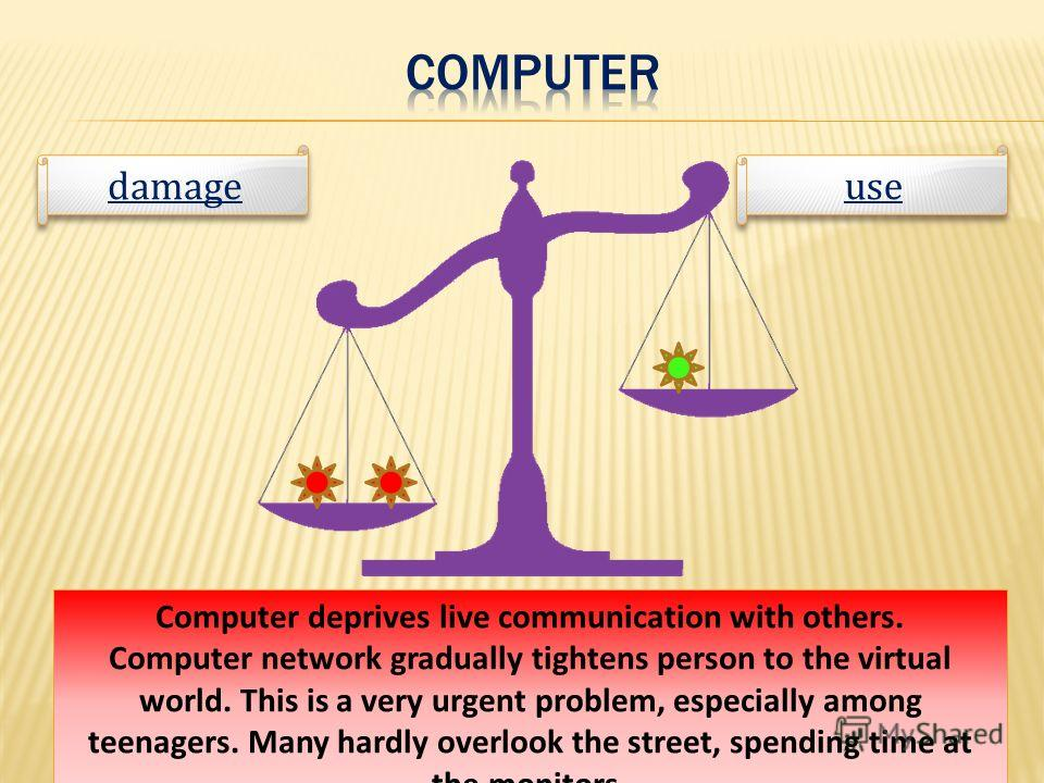 use damage Computer deprives live communication with others. Computer network gradually tightens person to the virtual world. This is a very urgent problem, especially among teenagers. Many hardly overlook the street, spending time at the monitors.
