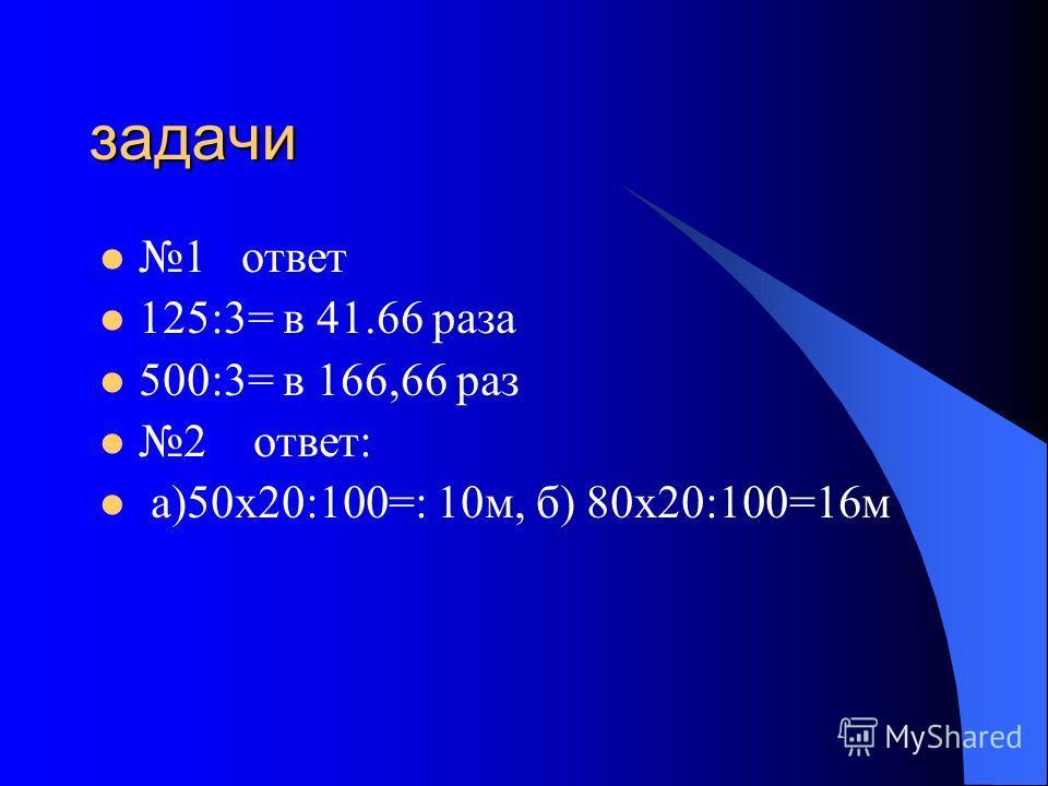 задачи 1 ответ 125:3= в 41.66 раза 500:3= в 166,66 раз 2 ответ: а)50х20:100=: 10м, б) 80х20:100=16м