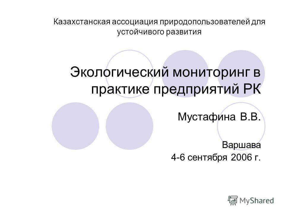 Экологический мониторинг в практике предприятий РК Мустафина В.В. Варшава 4-6 сентября 2006 г. Казахстанская ассоциация природопользователей для устойчивого развития