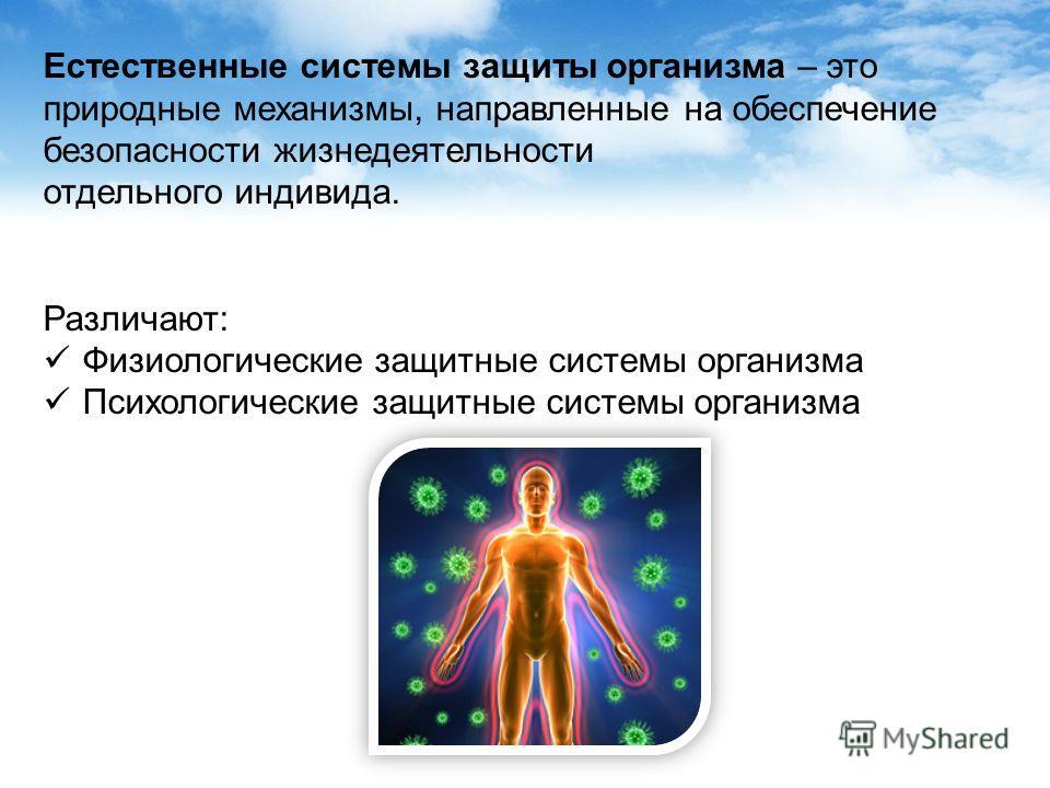 Естественные системы защиты организма – это природные механизмы, направленные на обеспечение безопасности жизнедеятельности отдельного индивида. Различают: Физиологические защитные системы организма Психологические защитные системы организма