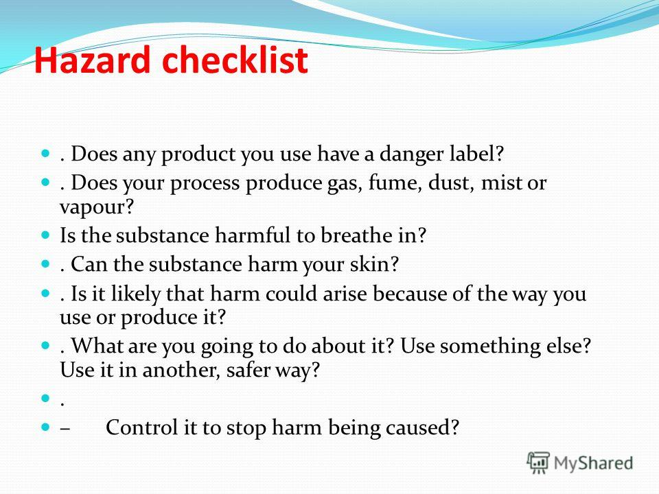 Hazard checklist. Does any product you use have a danger label?. Does your process produce gas, fume, dust, mist or vapour? Is the substance harmful to breathe in?. Can the substance harm your skin?. Is it likely that harm could arise because of the