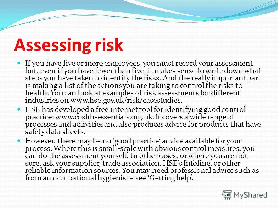 Assessing risk If you have five or more employees, you must record your assessment but, even if you have fewer than five, it makes sense to write down what steps you have taken to identify the risks. And the really important part is making a list of