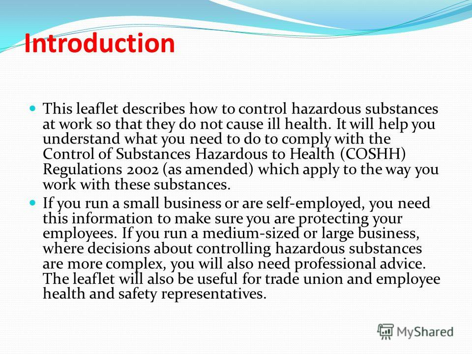 Introduction This leaflet describes how to control hazardous substances at work so that they do not cause ill health. It will help you understand what you need to do to comply with the Control of Substances Hazardous to Health (COSHH) Regulations 200