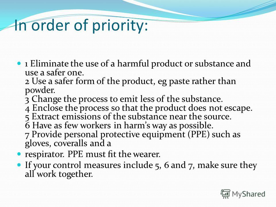 In order of priority: 1 Eliminate the use of a harmful product or substance and use a safer one. 2 Use a safer form of the product, eg paste rather than powder. 3 Change the process to emit less of the substance. 4 Enclose the process so that the pro