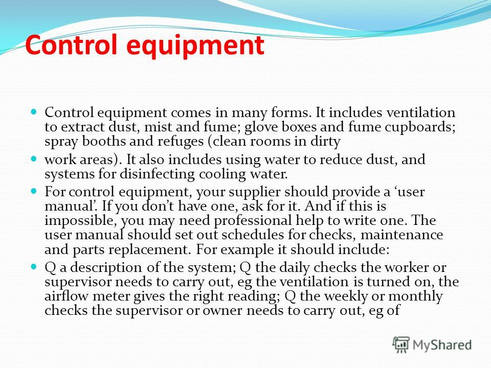 Control equipment Control equipment comes in many forms. It includes ventilation to extract dust, mist and fume; glove boxes and fume cupboards; spray booths and refuges (clean rooms in dirty work areas). It also includes using water to reduce dust,