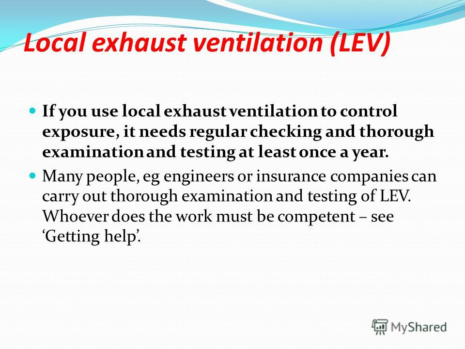 Local exhaust ventilation (LEV) If you use local exhaust ventilation to control exposure, it needs regular checking and thorough examination and testing at least once a year. Many people, eg engineers or insurance companies can carry out thorough exa