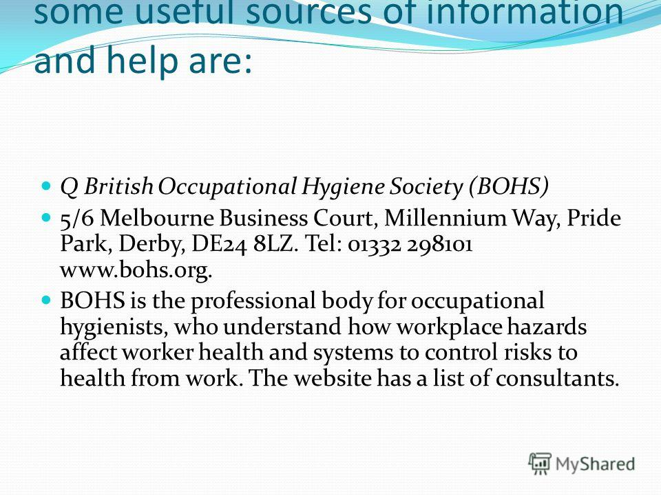 This is not an inclusive list, but some useful sources of information and help are: Q British Occupational Hygiene Society (BOHS) 5/6 Melbourne Business Court, Millennium Way, Pride Park, Derby, DE24 8LZ. Tel: 01332 298101 www.bohs.org. BOHS is the p