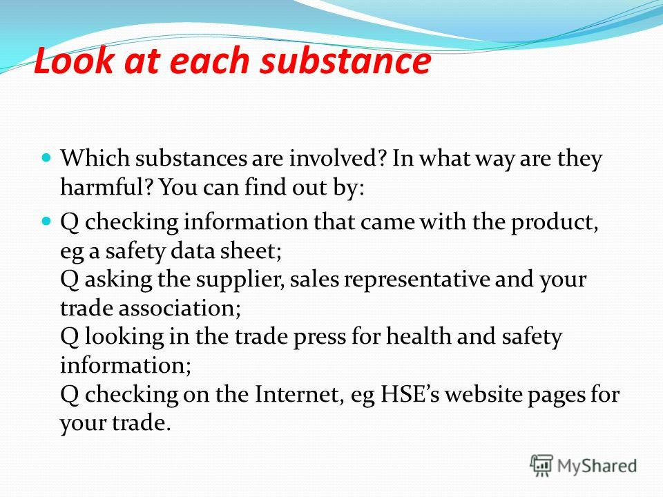 Look at each substance Which substances are involved? In what way are they harmful? You can find out by: Q checking information that came with the product, eg a safety data sheet; Q asking the supplier, sales representative and your trade association