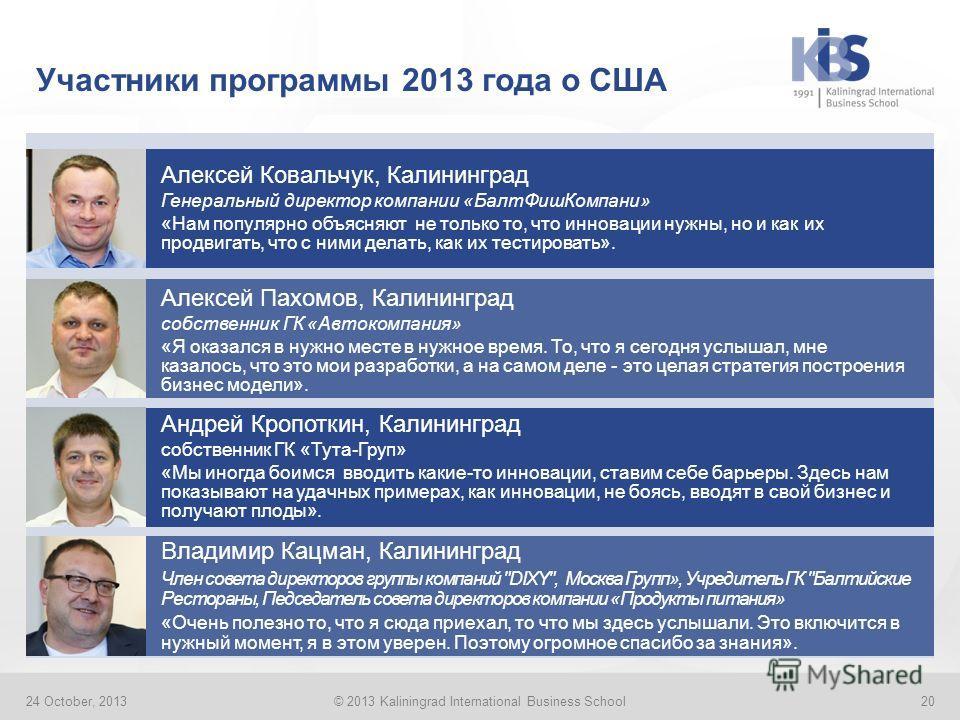 Участники программы 2013 года о США 24 October, 2013© 2013 Kaliningrad International Business School20 Алексей Ковальчук, Калининград Генеральный директор компании «БалтФишКомпани» «Нам популярно объясняют не только то, что инновации нужны, но и как