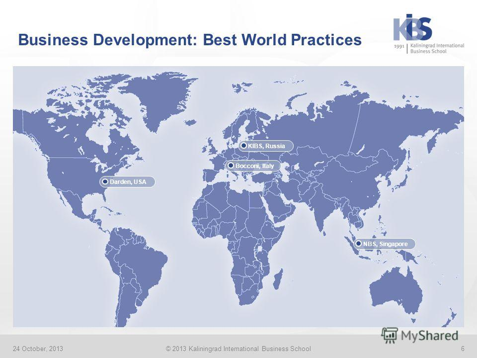 Business Development: Best World Practices 24 October, 2013© 2013 Kaliningrad International Business School6 Darden, USAKIBS, RussiaBocconi, ItalyNBS, Singapore