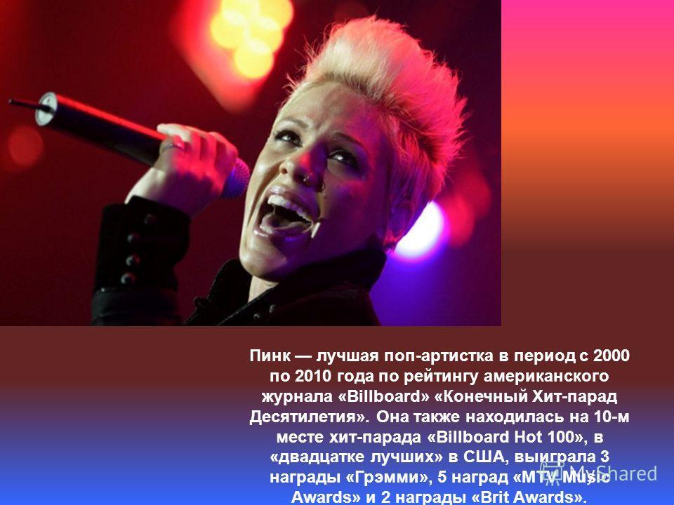 Пинк лучшая поп-артистка в период с 2000 по 2010 года по рейтингу американского журнала «Billboard» «Конечный Хит-парад Десятилетия». Она также находилась на 10-м месте хит-парада «Billboard Hot 100», в «двадцатке лучших» в США, выиграла 3 награды «Г