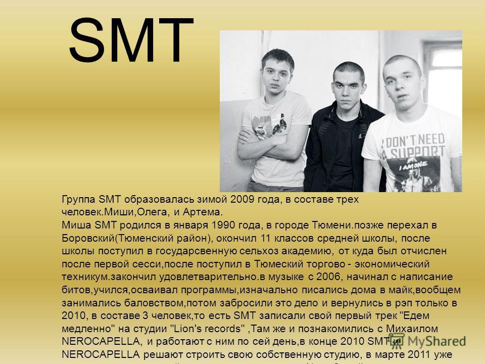 SMT Группа SMT образовалась зимой 2009 года, в составе трех человек.Миши,Олега, и Артема. Миша SMT родился в января 1990 года, в городе Тюмени.позже перехал в Боровский(Тюменский район), окончил 11 классов средней школы, после школы поступил в госуда