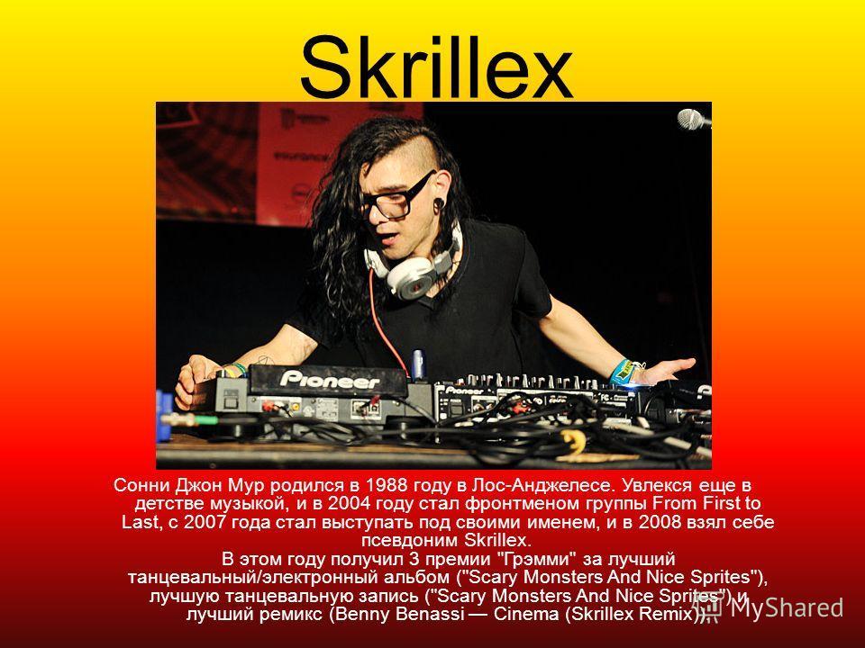 Skrillex Сонни Джон Мур родился в 1988 году в Лос-Анджелесе. Увлекся еще в детстве музыкой, и в 2004 году стал фронтменом группы From First to Last, с 2007 года стал выступать под своими именем, и в 2008 взял себе псевдоним Skrillex. В этом году полу