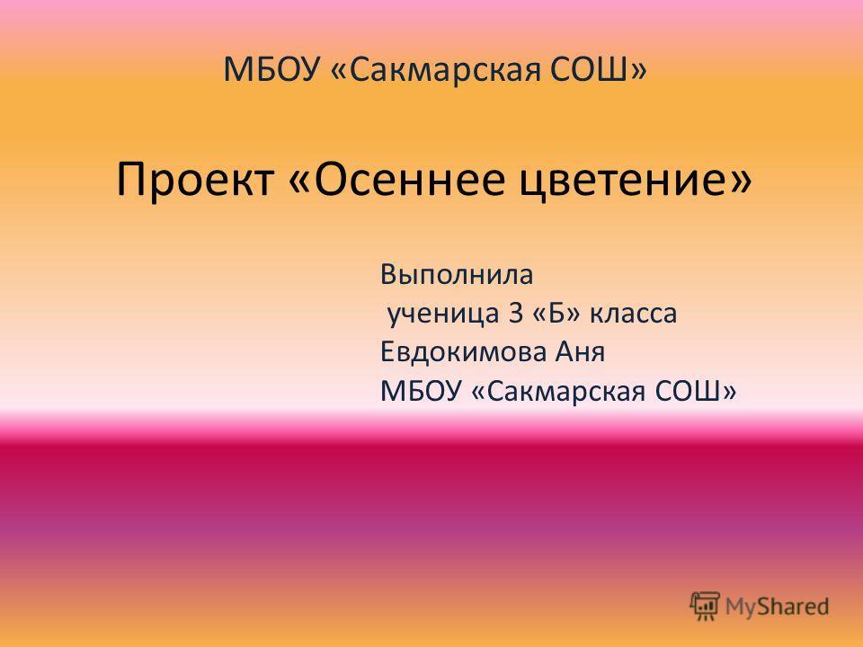 Проект «Осеннее цветение» Выполнила ученица 3 «Б» класса Евдокимова Аня МБОУ «Сакмарская СОШ»