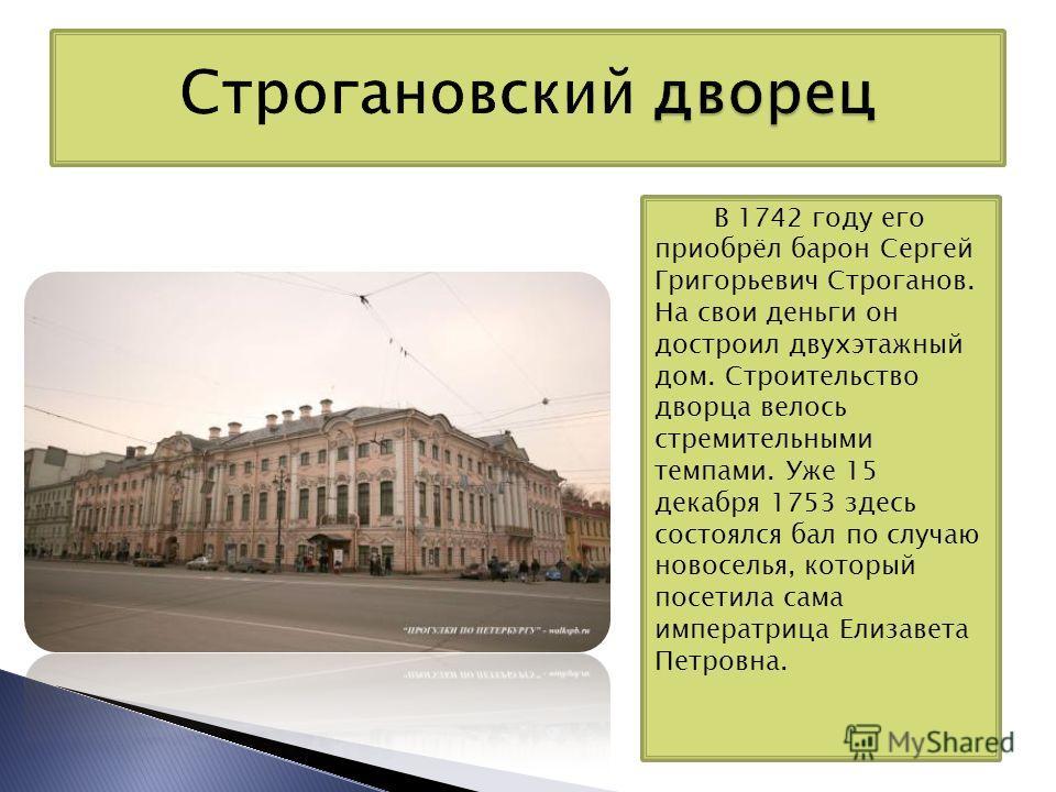 В 1742 году его приобрёл барон Сергей Григорьевич Строганов. На свои деньги он достроил двухэтажный дом. Строительство дворца велось стремительными темпами. Уже 15 декабря 1753 здесь состоялся бал по случаю новоселья, который посетила сама императриц