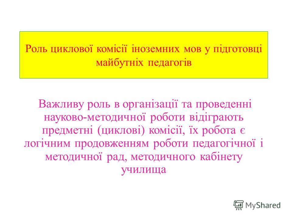 Роль циклової комісії іноземних мов у підготовці майбутніх педагогів Важливу роль в організації та проведенні науково-методичної роботи відіграють предметні (циклові) комісії, їх робота є логічним продовженням роботи педагогічної і методичної рад, ме