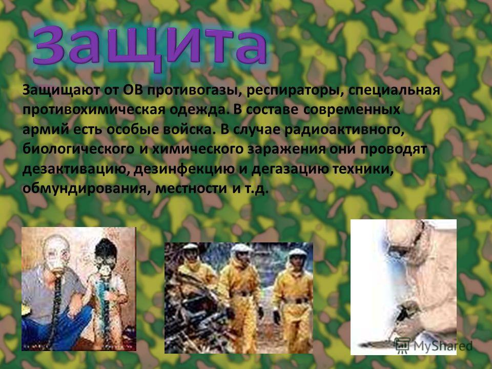 Защищают от ОВ противогазы, респираторы, специальная противохимическая одежда. В составе современных армий есть особые войска. В случае радиоактивного, биологического и химического заражения они проводят дезактивацию, дезинфекцию и дегазацию техники,
