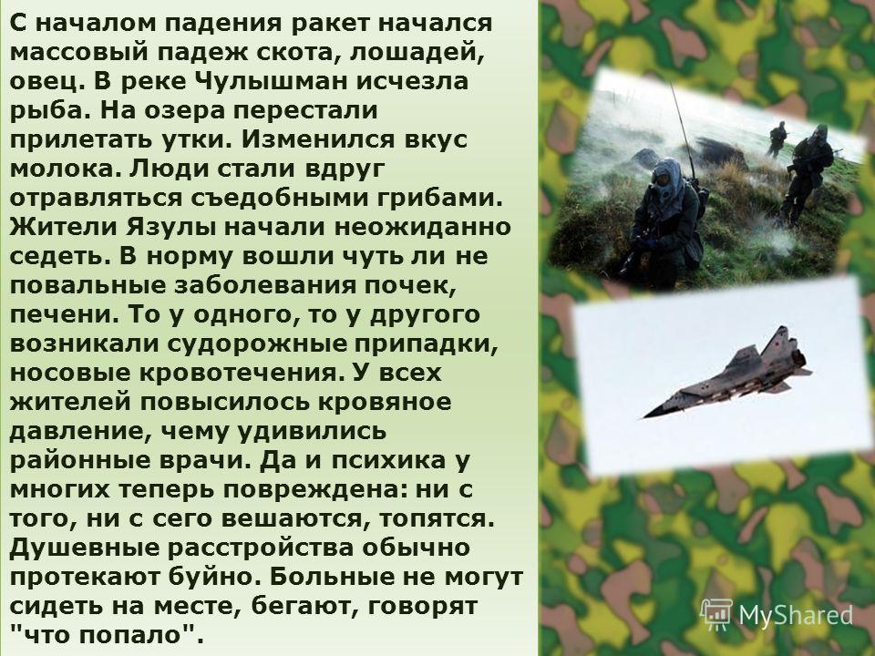 С началом падения ракет начался массовый падеж скота, лошадей, овец. В реке Чулышман исчезла рыба. На озера перестали прилетать утки. Изменился вкус молока. Люди стали вдруг отравляться съедобными грибами. Жители Язулы начали неожиданно седеть. В нор