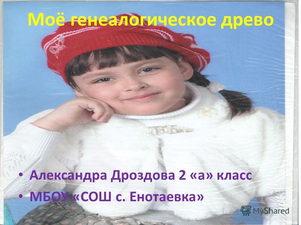 Моё генеалогическое древо Александра Дроздова 2 «а» класс МБОУ «СОШ с. Енотаевка»