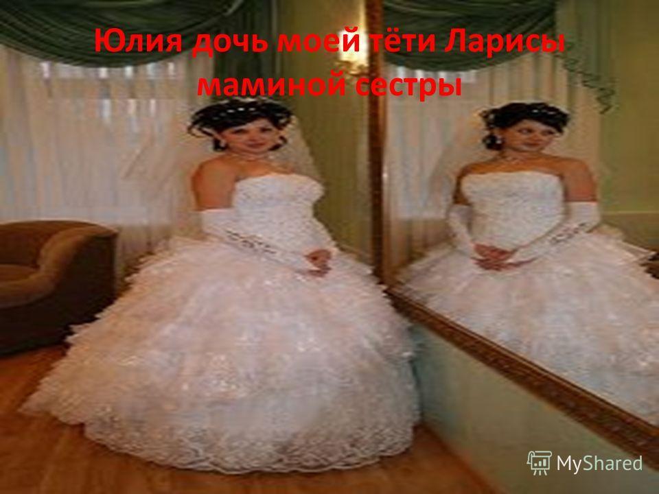 Юлия дочь моей тёти Ларисы маминой сестры