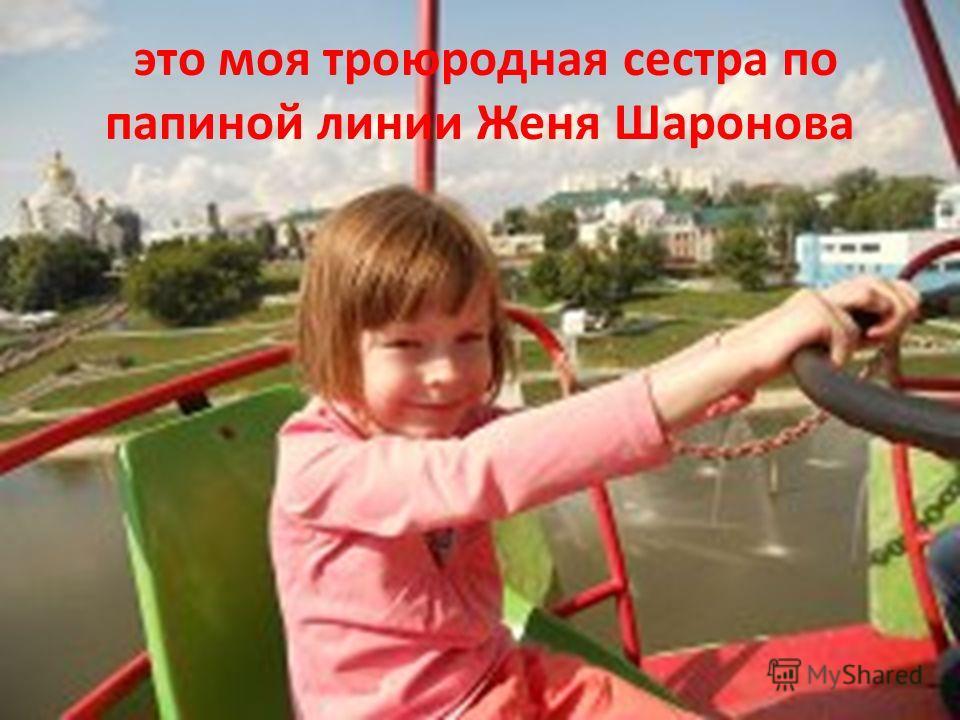 это моя троюродная сестра по папиной линии Женя Шаронова