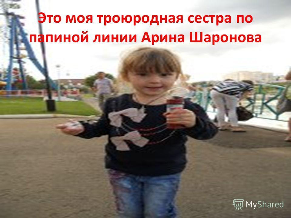 Это моя троюродная сестра по папиной линии Арина Шаронова