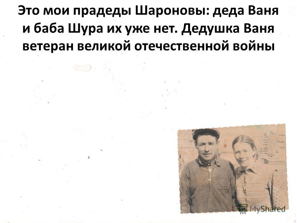 Это мои прадеды Шароновы: деда Ваня и баба Шура их уже нет. Дедушка Ваня ветеран великой отечественной войны
