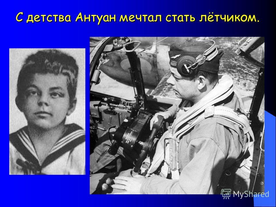 С детства Антуан мечтал стать лётчиком. С детства Антуан мечтал стать лётчиком.