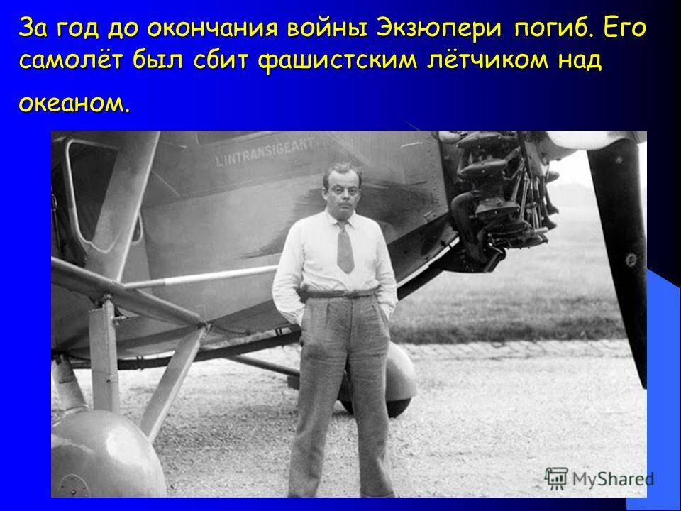 За год до окончания войны Экзюпери погиб. Его самолёт был сбит фашистским лётчиком над океаном.
