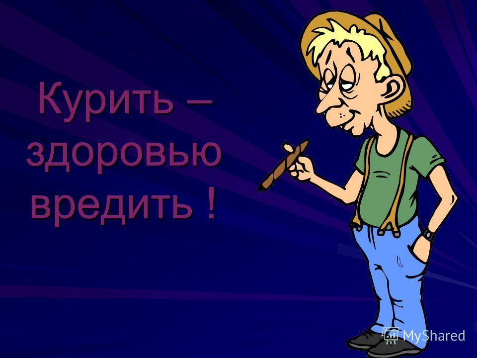 Курить – здоровью вредить !