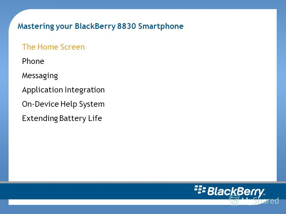 Mastering your BlackBerry 8830 Smartphone The Home Screen Phone Messaging Application Integration On-Device Help System Extending Battery Life