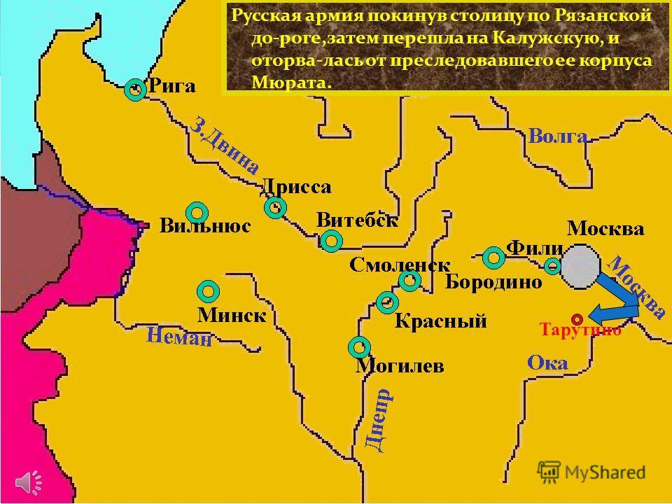 Русская армия покинув столицу по Рязанской до-роге,затем перешла на Калужскую, и оторва-лась от преследовавшего ее корпуса Мюрата. Тарутино