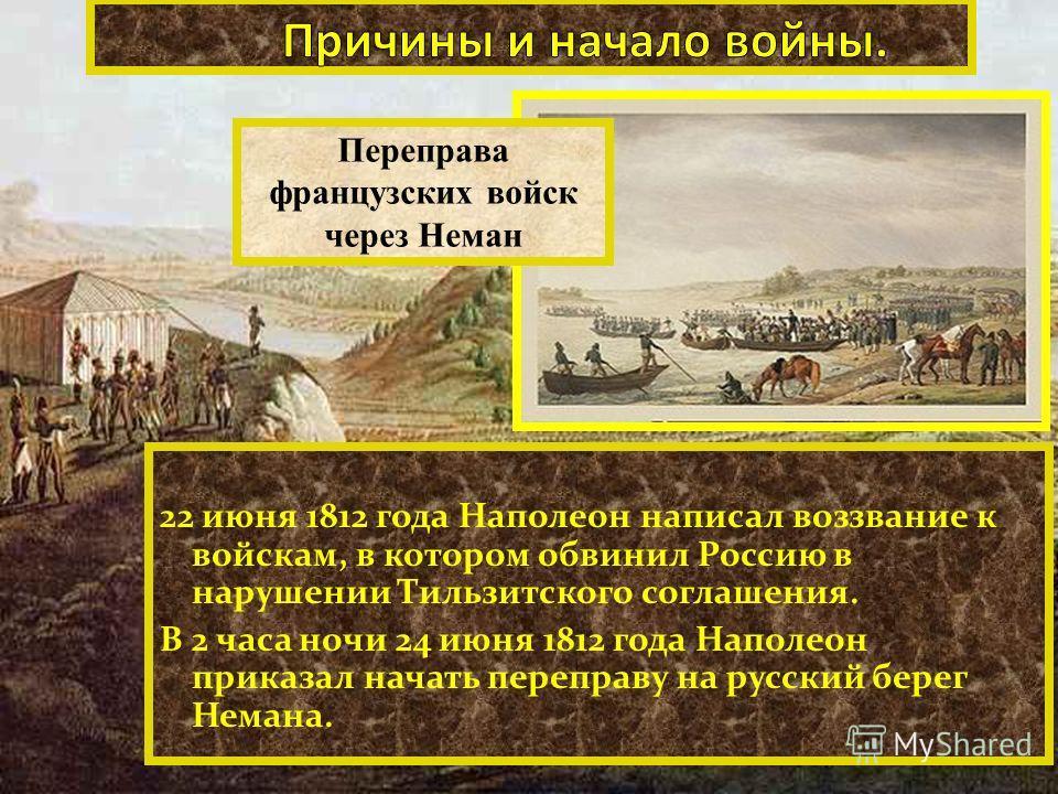 Переправа французских войск через Неман 22 июня 1812 года Наполеон написал воззвание к войскам, в котором обвинил Россию в нарушении Тильзитского соглашения. В 2 часа ночи 24 июня 1812 года Наполеон приказал начать переправу на русский берег Немана.