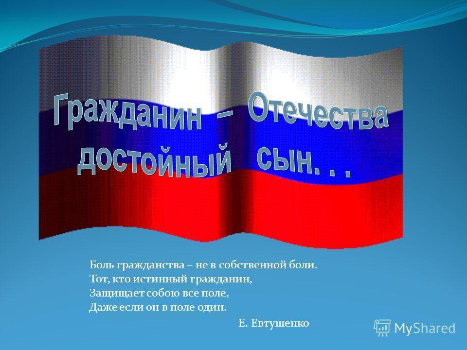 Боль гражданства – не в собственной боли. Тот, кто истинный гражданин, Защищает собою все поле, Даже если он в поле один. Е. Евтушенко