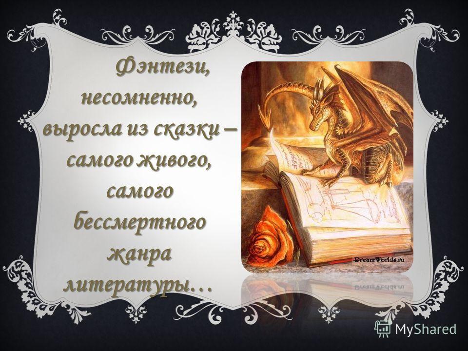 Фэнтези, несомненно, выросла из сказки – самого живого, самого бессмертного жанра литературы…