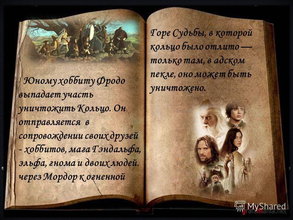 Юному хоббиту Фродо выпадает участь уничтожить Кольцо. Он отправляется в сопровождении своих друзей - хоббитов, мага Гэндальфа, эльфа, гнома и двоих людей. через Мордор к огненной Горе Судьбы, в которой кольцо было отлито только там, в адском пекле,