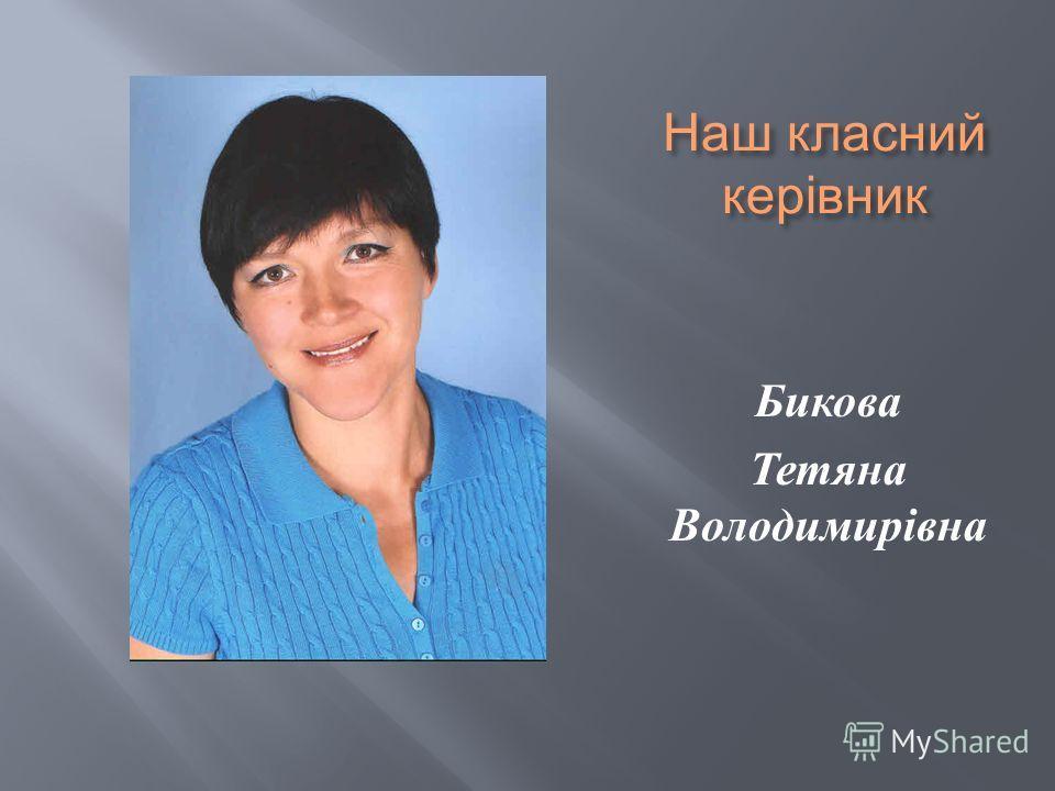 Наш класний керівник Бикова Тетяна Володимирівна
