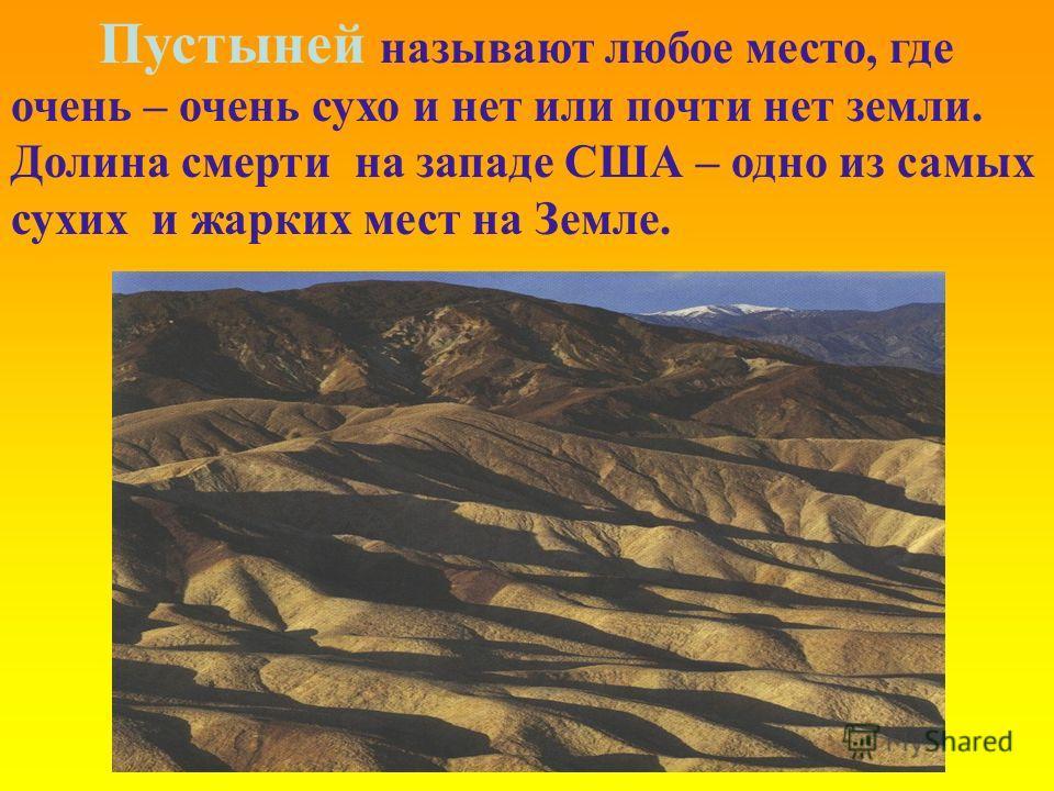 Пустыней называют любое место, где очень – очень сухо и нет или почти нет земли. Долина смерти на западе США – одно из самых сухих и жарких мест на Земле.