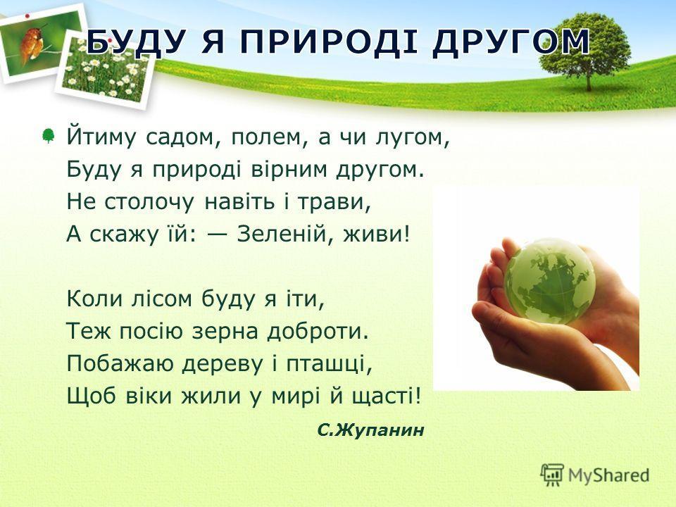 Йтиму садом, полем, а чи лугом, Буду я природі вірним другом. Не столочу навіть і трави, А скажу їй: Зеленій, живи! Коли лісом буду я іти, Теж посію зерна доброти. Побажаю дереву і пташці, Щоб віки жили у мирі й щасті! С.Жупанин