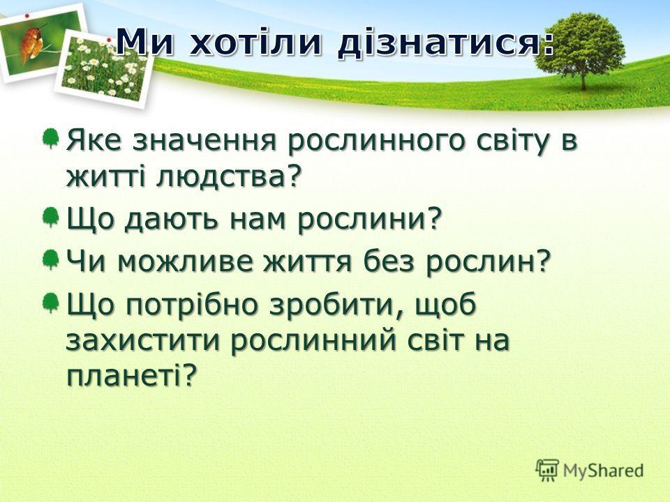 Яке значення рослинного світу в житті людства? Що дають нам рослини? Чи можливе життя без рослин? Що потрібно зробити, щоб захистити рослинний світ на планеті?