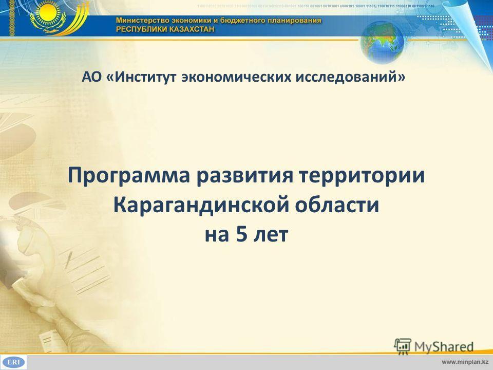 Программа развития территории Карагандинской области на 5 лет АО «Институт экономических исследований»