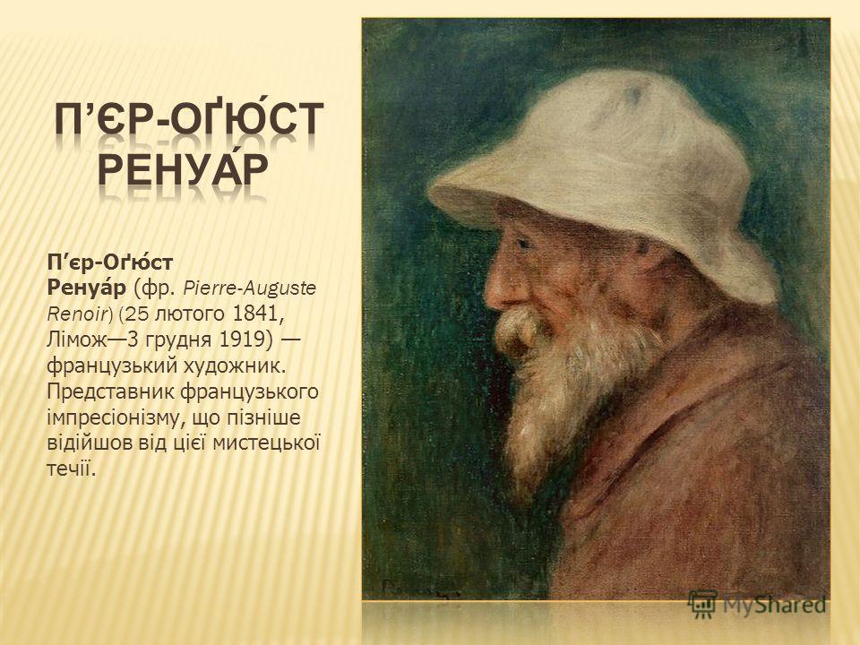 Пєр-Оґюст Ренуар (фр. Pierre-Auguste Renoir) (25 лютого 1841, Лімож3 грудня 1919) французький художник. Представник французького імпресіонізму, що пізніше відійшов від цієї мистецької течії.