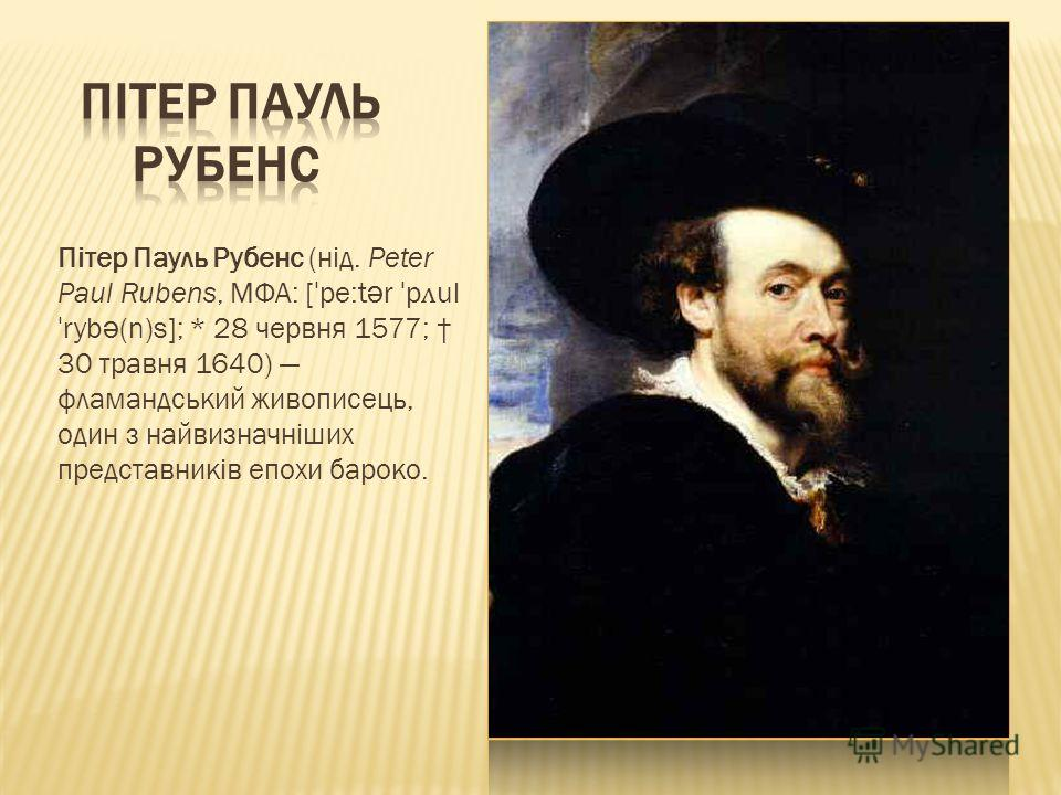 Пітер Пауль Рубенс (нід. Peter Paul Rubens, МФА: [ ˈ pe:t ə r ˈ p ʌ ul ˈ ryb ə (n)s]; * 28 червня 1577; 30 травня 1640) фламандський живописець, один з найвизначніших представників епохи бароко.