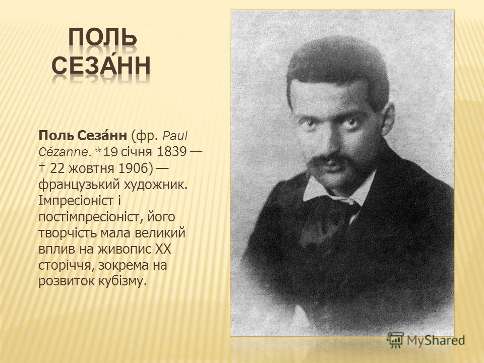 Поль Сезанн (фр. Paul Cézanne, *19 січня 1839 22 жовтня 1906) французький художник. Імпресіоніст і постімпресіоніст, його творчість мала великий вплив на живопис ХХ сторіччя, зокрема на розвиток кубізму.