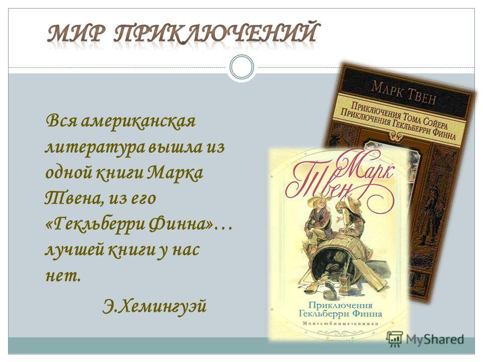 Вся американская литература вышла из одной книги Марка Твена, из его «Гекльберри Финна»… лучшей книги у нас нет. Э.Хемингуэй