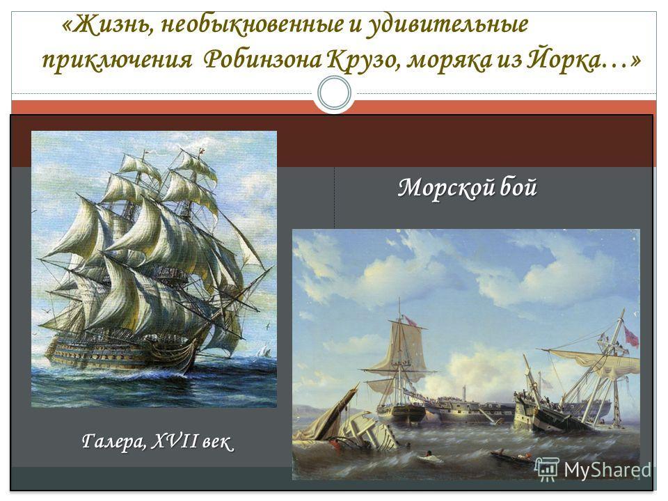 Галера, XVII век Морской бой «Жизнь, необыкновенные и удивительные приключения Робинзона Крузо, моряка из Йорка…»