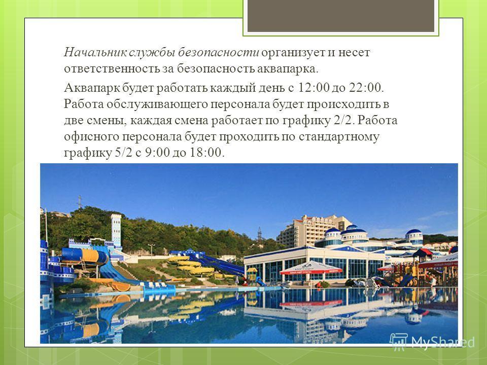 Начальник службы безопасности организует и несет ответственность за безопасность аквапарка. Аквапарк будет работать каждый день с 12:00 до 22:00. Работа обслуживающего персонала будет происходить в две смены, каждая смена работает по графику 2/2. Раб