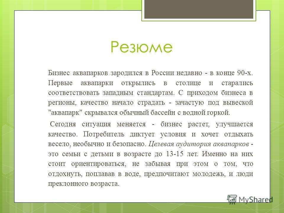 Резюме Бизнес аквапарков зародился в России недавно - в конце 90-х. Первые аквапарки открылись в столице и старались соответствовать западным стандартам. С приходом бизнеса в регионы, качество начало страдать - зачастую под вывеской